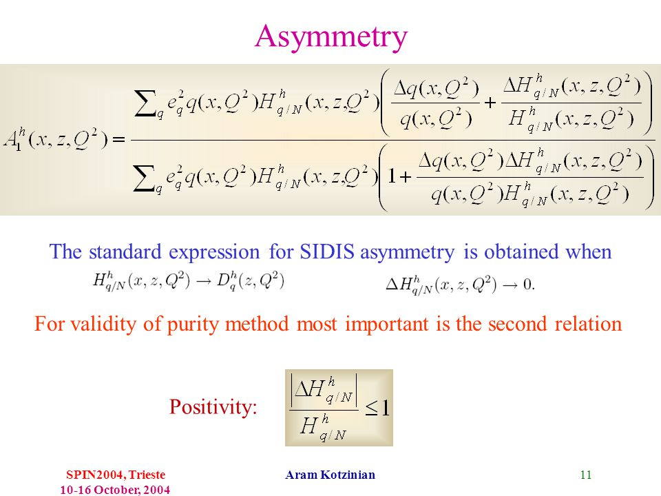 11SPIN2004, Trieste 10-16 October, 2004 Aram Kotzinian For validity of purity method most important is the second relation Asymmetry Positivity: The standard expression for SIDIS asymmetry is obtained when
