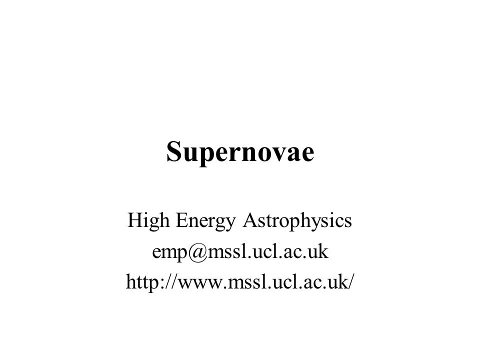 Supernovae High Energy Astrophysics emp@mssl.ucl.ac.uk http://www.mssl.ucl.ac.uk/