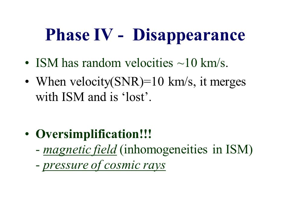 Phase IV - Disappearance ISM has random velocities ~10 km/s. When velocity(SNR)=10 km/s, it merges with ISM and is 'lost'. Oversimplification!!! - mag
