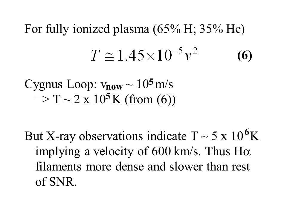 For fully ionized plasma (65% H; 35% He) Cygnus Loop: v ~ 10 m/s => T ~ 2 x 10 K (from (6)) But X-ray observations indicate T ~ 5 x 10 K implying a ve
