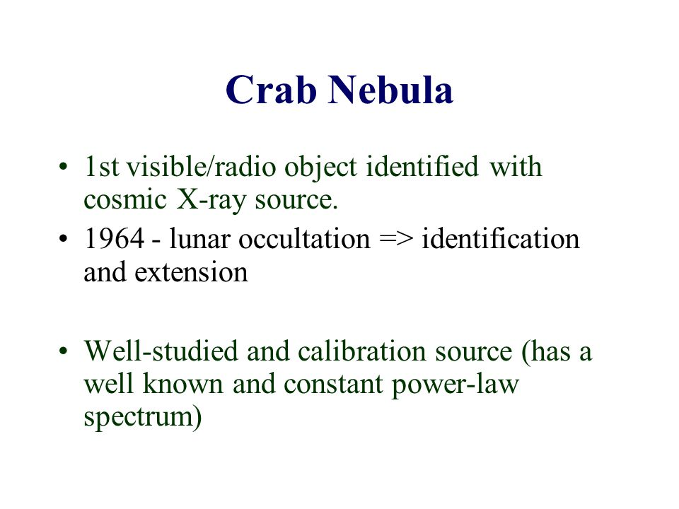 Crab Nebula 1st visible/radio object identified with cosmic X-ray source. 1964 - lunar occultation => identification and extension Well-studied and ca