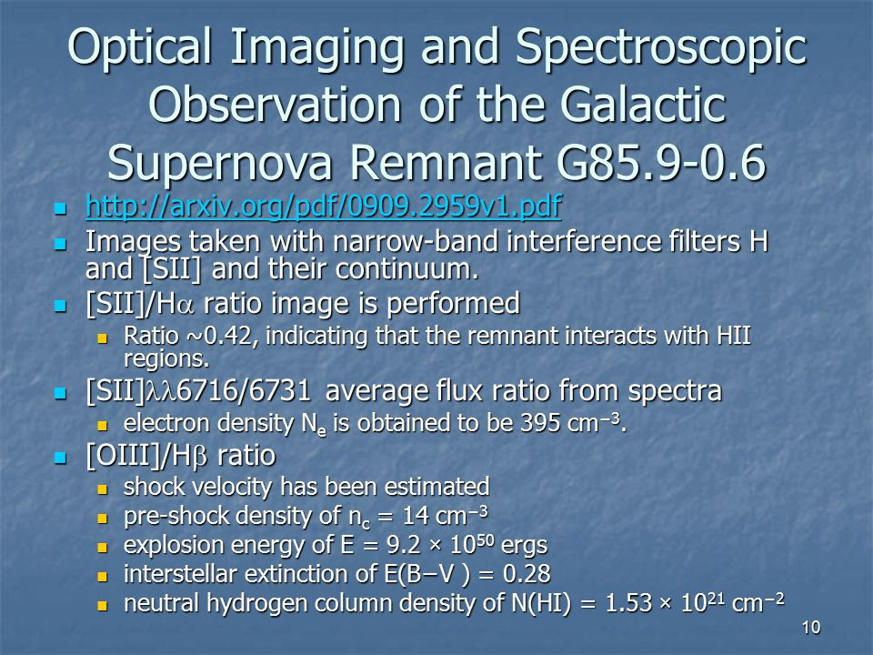 10 Optical Imaging and Spectroscopic Observation of the Galactic Supernova Remnant G85.9-0.6 http://arxiv.org/pdf/0909.2959v1.pdf http://arxiv.org/pdf/0909.2959v1.pdf http://arxiv.org/pdf/0909.2959v1.pdf Images taken with narrow-band interference filters H and [SII] and their continuum.
