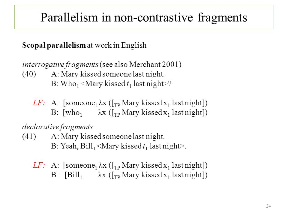 Scopal parallelism at work in English interrogative fragments (see also Merchant 2001) (40) A: Mary kissed someone last night.
