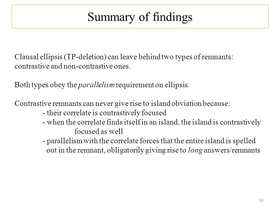 36 Summary of findings Clausal ellipsis (TP-deletion) can leave behind two types of remnants: contrastive and non-contrastive ones.