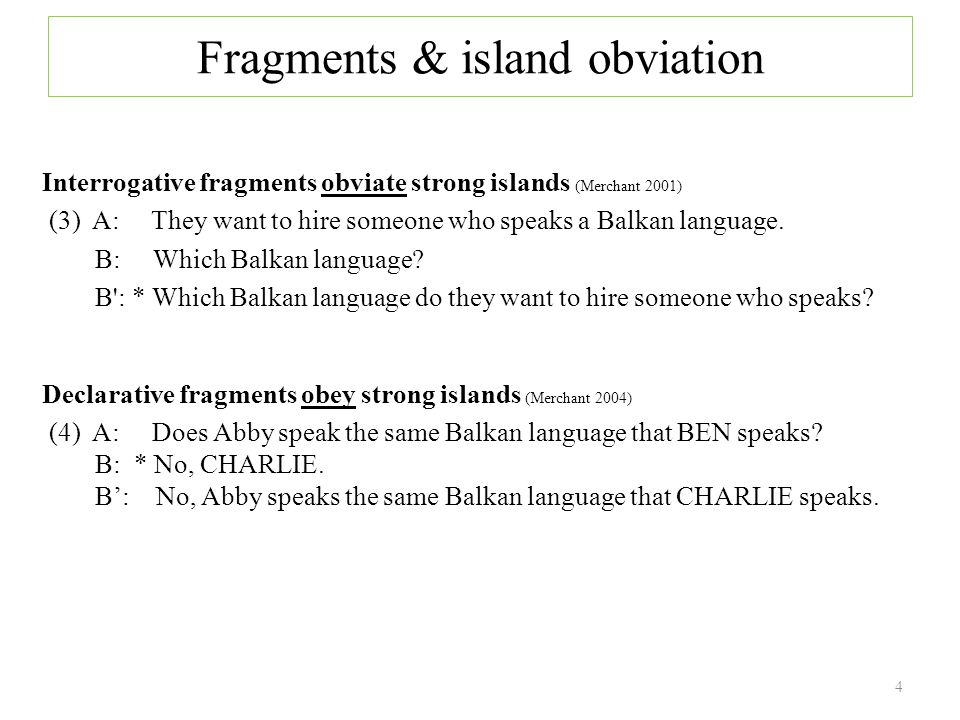 Fragments & island obviation Interrogative fragments obviate strong islands (Merchant 2001) (3) A: They want to hire someone who speaks a Balkan language.