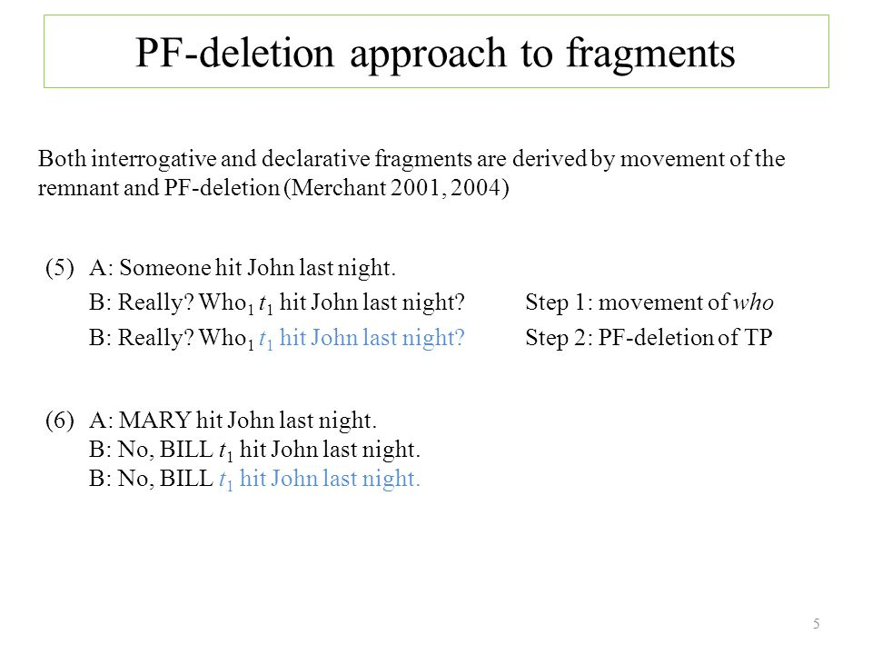 PF-deletion approach to fragments Both interrogative and declarative fragments are derived by movement of the remnant and PF-deletion (Merchant 2001, 2004) 5 (5) A: Someone hit John last night.