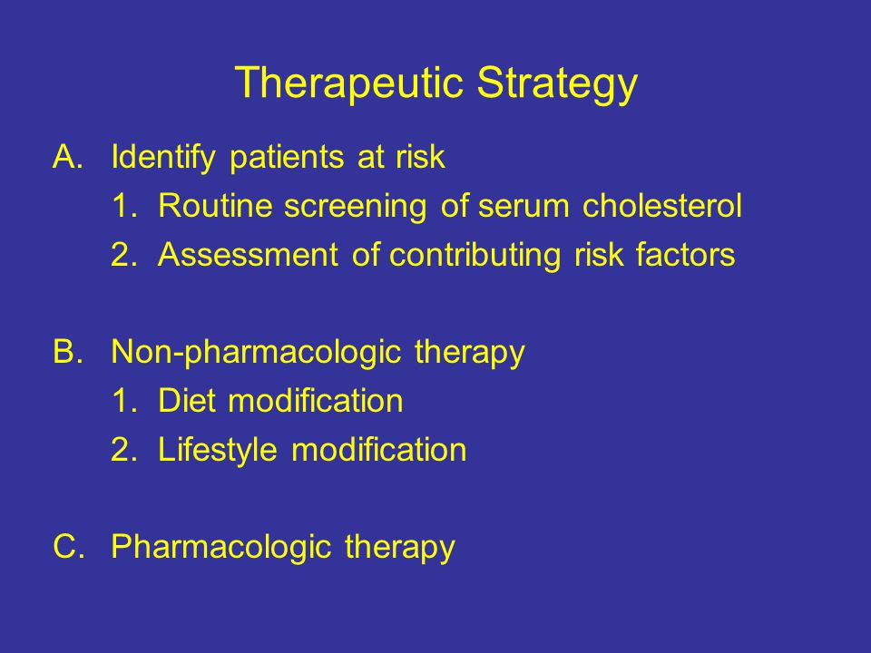 Therapeutic Strategy A.Identify patients at risk 1. Routine screening of serum cholesterol 2. Assessment of contributing risk factors B.Non-pharmacolo