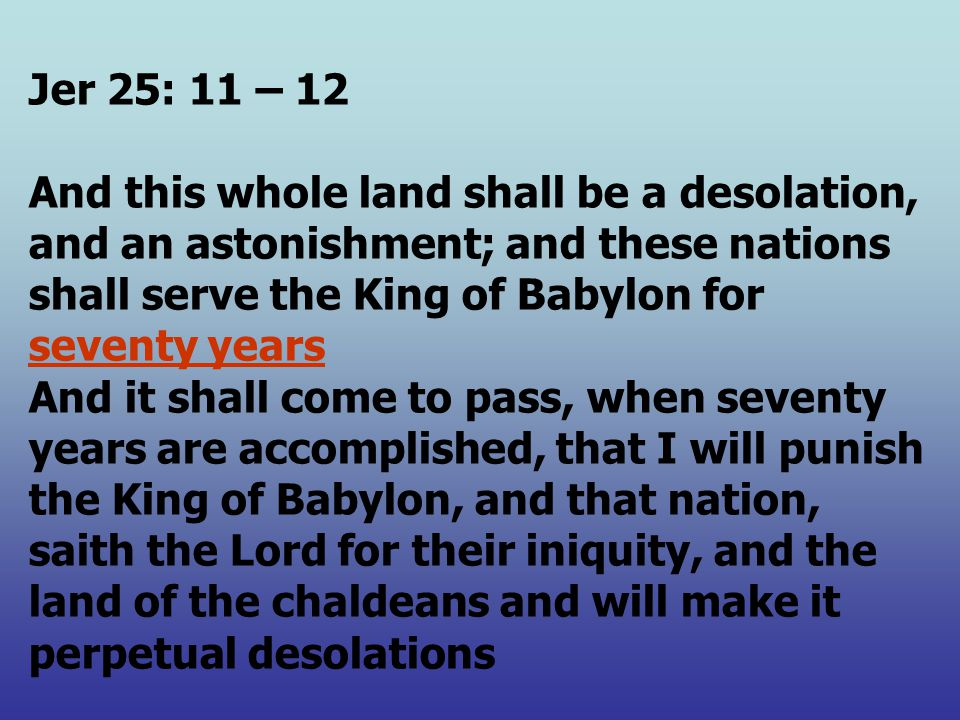 Jer 25: 11 – 12 And this whole land shall be a desolation, and an astonishment; and these nations shall serve the King of Babylon for seventy years And it shall come to pass, when seventy years are accomplished, that I will punish the King of Babylon, and that nation, saith the Lord for their iniquity, and the land of the chaldeans and will make it perpetual desolations