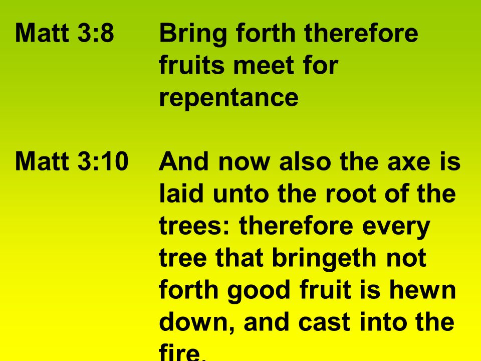 Matt 3:8Bring forth therefore fruits meet for repentance Matt 3:10And now also the axe is laid unto the root of the trees: therefore every tree that bringeth not forth good fruit is hewn down, and cast into the fire.