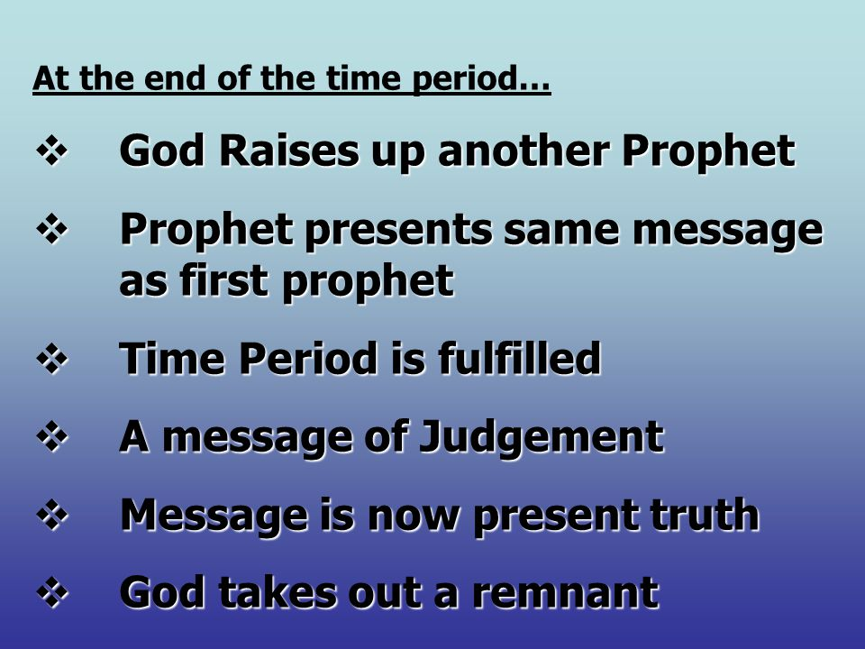 At the end of the time period…  God Raises up another Prophet  Prophet presents same message as first prophet  Time Period is fulfilled  A message of Judgement  Message is now present truth  God takes out a remnant