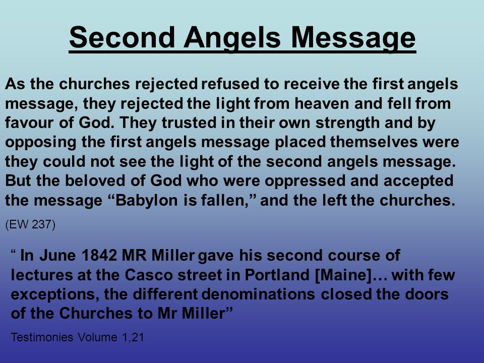 Second Angels Message As the churches rejected refused to receive the first angels message, they rejected the light from heaven and fell from favour of God.
