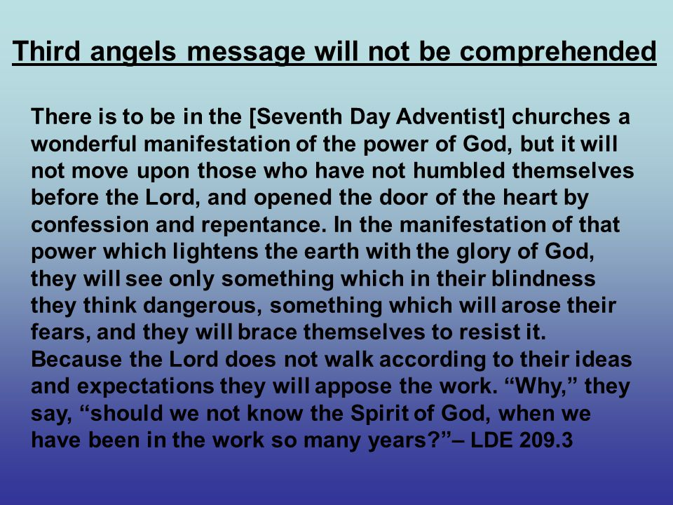 Third angels message will not be comprehended There is to be in the [Seventh Day Adventist] churches a wonderful manifestation of the power of God, but it will not move upon those who have not humbled themselves before the Lord, and opened the door of the heart by confession and repentance.