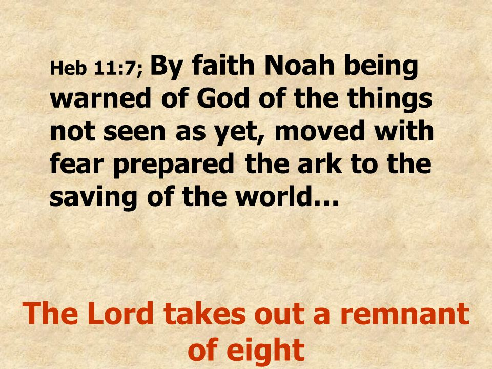 Heb 11:7; By faith Noah being warned of God of the things not seen as yet, moved with fear prepared the ark to the saving of the world… The Lord takes out a remnant of eight