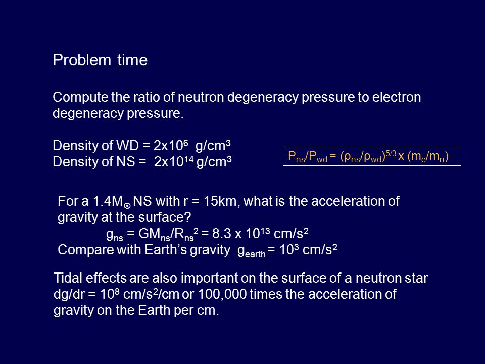 Problem time Compute the ratio of neutron degeneracy pressure to electron degeneracy pressure. Density of WD = 2x10 6 g/cm 3 Density of NS = 2x10 14 g