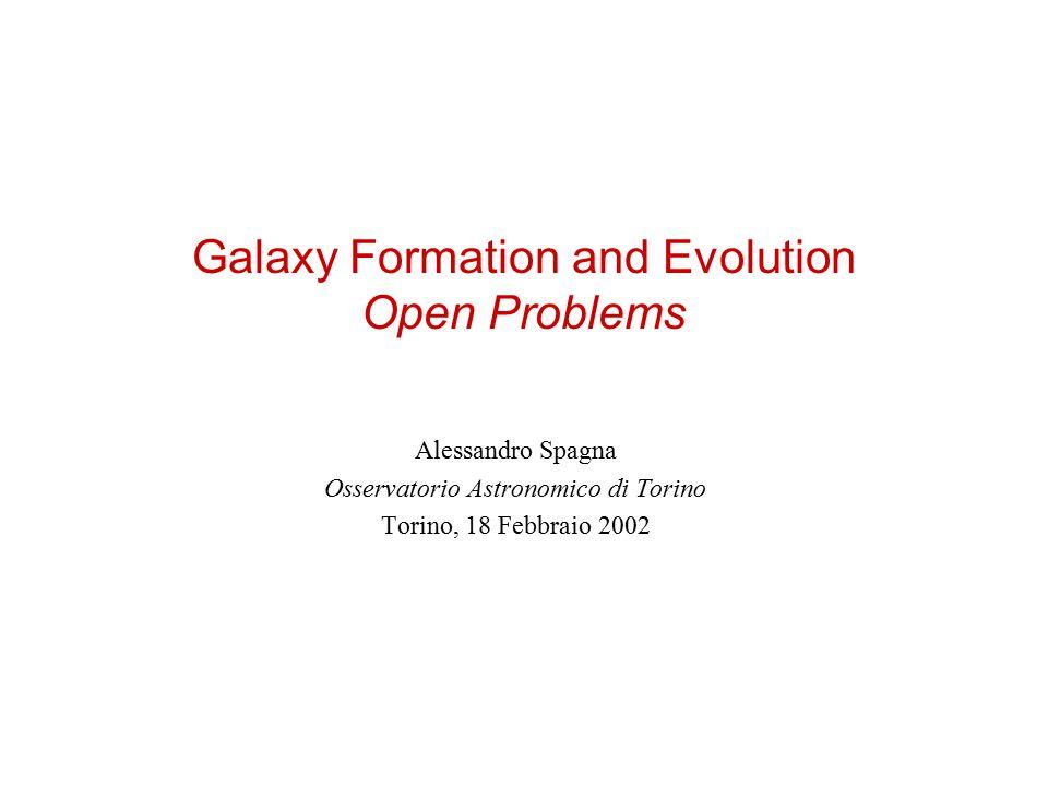 Galaxy Formation and Evolution Open Problems Alessandro Spagna Osservatorio Astronomico di Torino Torino, 18 Febbraio 2002