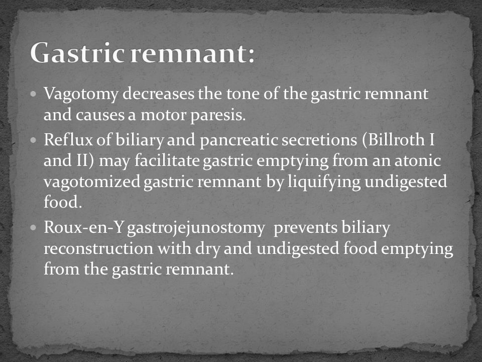 Vagotomy decreases the tone of the gastric remnant and causes a motor paresis. Reflux of biliary and pancreatic secretions (Billroth I and II) may fac
