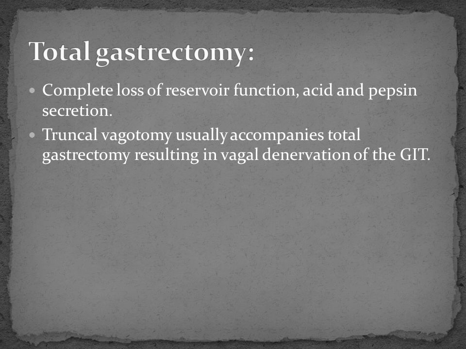 Complete loss of reservoir function, acid and pepsin secretion. Truncal vagotomy usually accompanies total gastrectomy resulting in vagal denervation