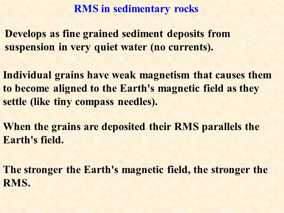 The minerals themselves generate a small magnetic field (the rock's RMS). The RMS records the orientation and strength of the Earth's field at the tim