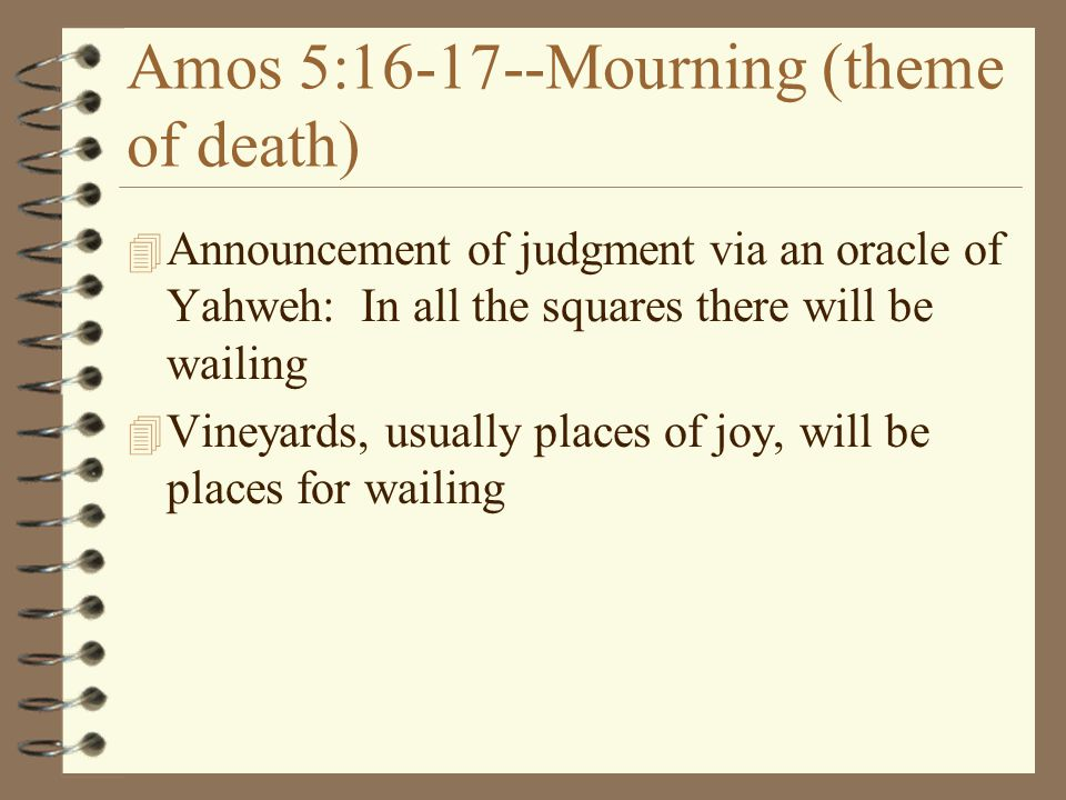 Amos 5:16-17--Mourning (theme of death) 4 Announcement of judgment via an oracle of Yahweh: In all the squares there will be wailing 4 Vineyards, usua