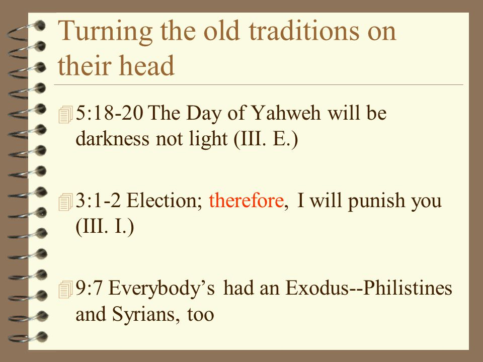 Turning the old traditions on their head 4 5:18-20 The Day of Yahweh will be darkness not light (III. E.) 4 3:1-2 Election; therefore, I will punish y