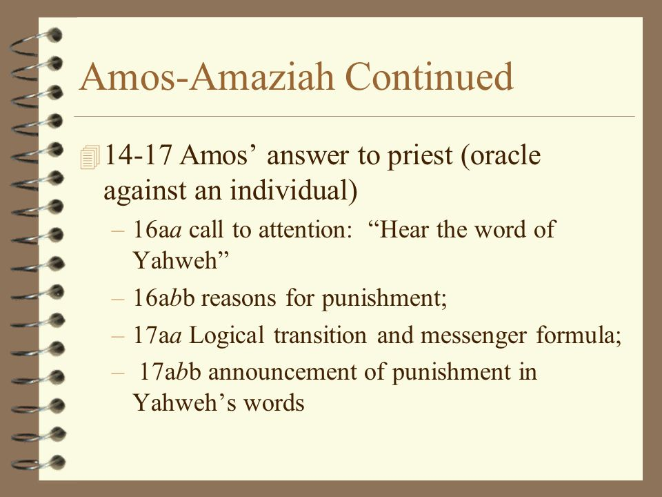 """Amos-Amaziah Continued 4 14-17 Amos' answer to priest (oracle against an individual) –16aa call to attention: """"Hear the word of Yahweh"""" –16abb reasons"""