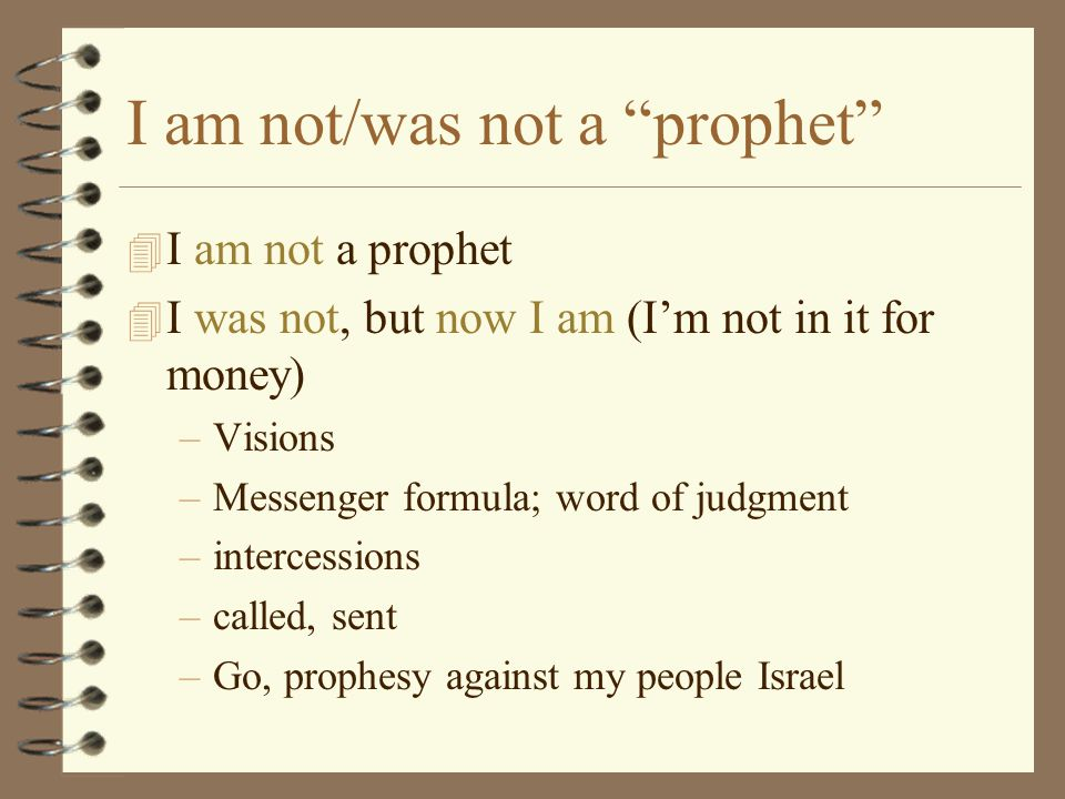 "I am not/was not a ""prophet"" 4 I am not a prophet 4 I was not, but now I am (I'm not in it for money) –Visions –Messenger formula; word of judgment –i"