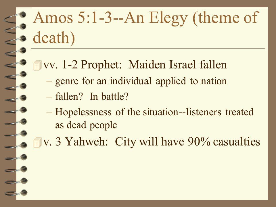 Amos 5:1-3--An Elegy (theme of death) 4 vv. 1-2 Prophet: Maiden Israel fallen –genre for an individual applied to nation –fallen? In battle? –Hopeless
