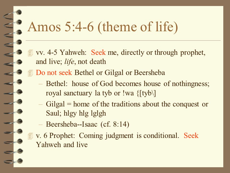 Amos 5:4-6 (theme of life) 4 vv. 4-5 Yahweh: Seek me, directly or through prophet, and live; life, not death 4 Do not seek Bethel or Gilgal or Beershe