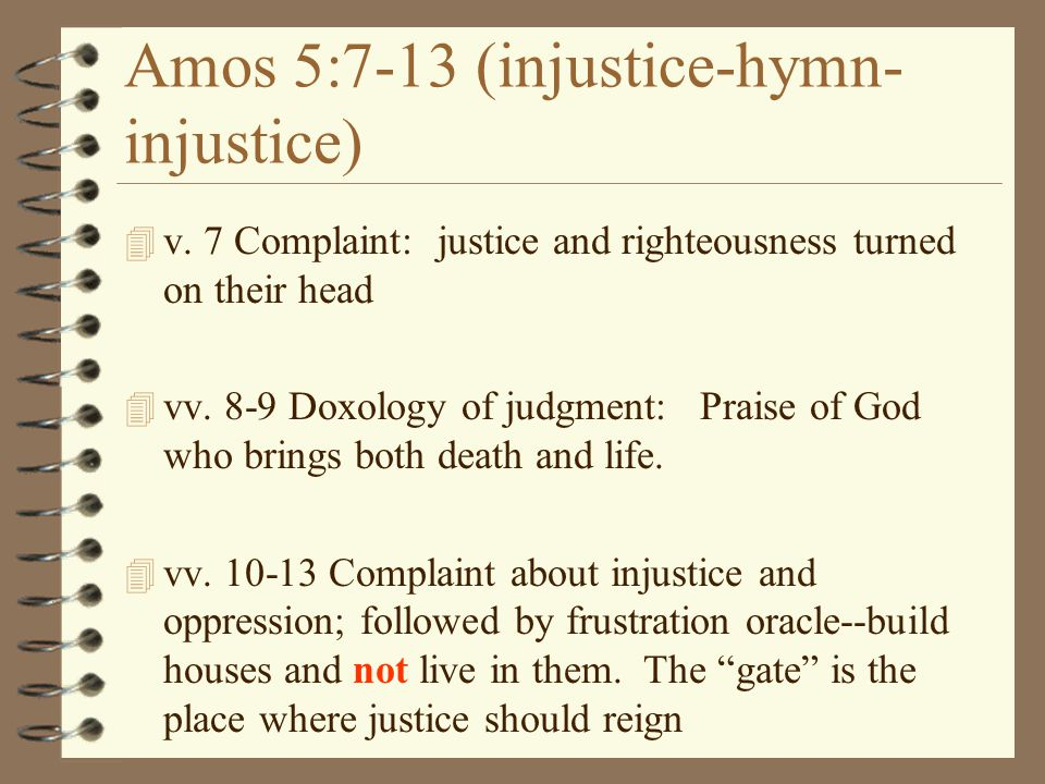 Amos 5:7-13 (injustice-hymn- injustice) 4 v. 7 Complaint: justice and righteousness turned on their head 4 vv. 8-9 Doxology of judgment: Praise of God