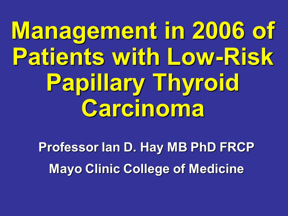 Management in 2006 of Patients with Low-Risk Papillary Thyroid Carcinoma Management in 2006 of Patients with Low-Risk Papillary Thyroid Carcinoma Professor Ian D.