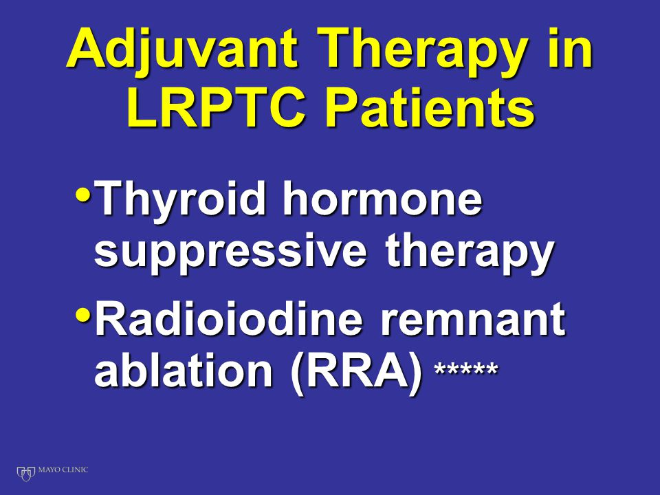 Adjuvant Therapy in LRPTC Patients Thyroid hormone suppressive therapy Thyroid hormone suppressive therapy Radioiodine remnant ablation (RRA) ***** Radioiodine remnant ablation (RRA) *****