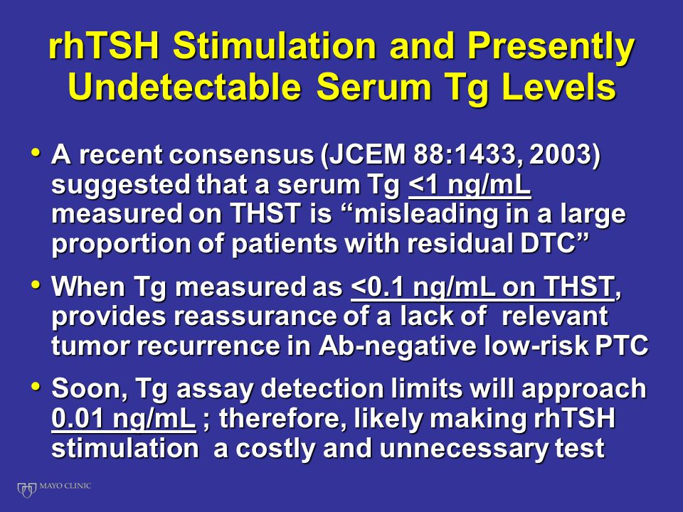 rhTSH Stimulation and Presently Undetectable Serum Tg Levels A recent consensus (JCEM 88:1433, 2003) suggested that a serum Tg <1 ng/mL measured on THST is misleading in a large proportion of patients with residual DTC A recent consensus (JCEM 88:1433, 2003) suggested that a serum Tg <1 ng/mL measured on THST is misleading in a large proportion of patients with residual DTC When Tg measured as <0.1 ng/mL on THST, provides reassurance of a lack of relevant tumor recurrence in Ab-negative low-risk PTC When Tg measured as <0.1 ng/mL on THST, provides reassurance of a lack of relevant tumor recurrence in Ab-negative low-risk PTC Soon, Tg assay detection limits will approach 0.01 ng/mL ; therefore, likely making rhTSH stimulation a costly and unnecessary test Soon, Tg assay detection limits will approach 0.01 ng/mL ; therefore, likely making rhTSH stimulation a costly and unnecessary test