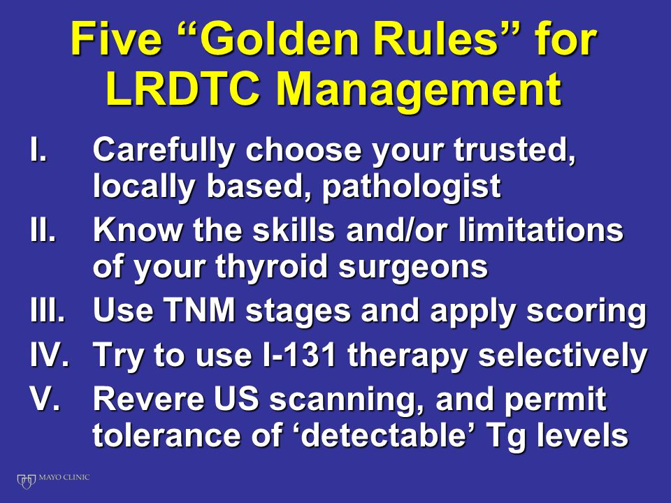 Five Golden Rules for LRDTC Management I.Carefully choose your trusted, locally based, pathologist II.Know the skills and/or limitations of your thyroid surgeons III.Use TNM stages and apply scoring IV.Try to use I-131 therapy selectively V.Revere US scanning, and permit tolerance of 'detectable' Tg levels