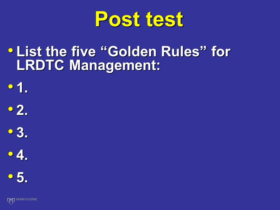 Post test List the five Golden Rules for LRDTC Management: List the five Golden Rules for LRDTC Management: 1.