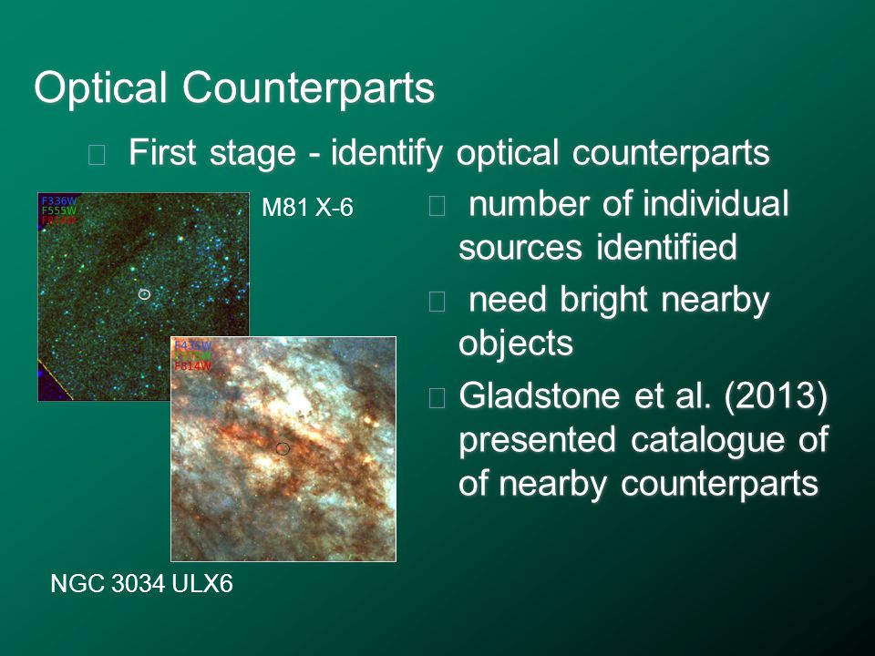 Optical Counterparts ★ First stage - identify optical counterparts M81 X-6 NGC 3034 ULX6 ★ number of individual sources identified ★ need bright nearby objects ★ Gladstone et al.