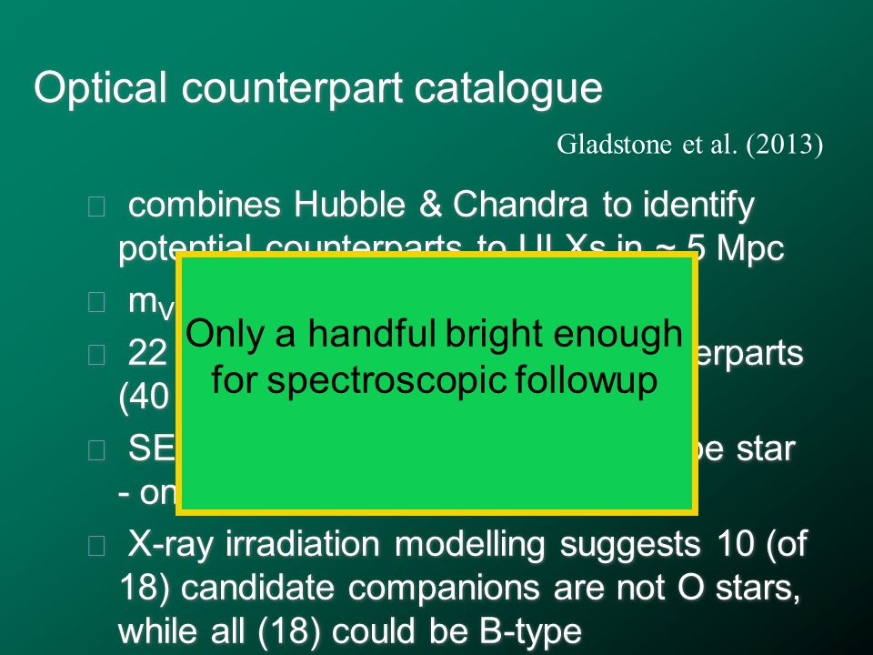 Optical counterpart catalogue ★ combines Hubble & Chandra to identify potential counterparts to ULXs in ~ 5 Mpc ★ m V ≈ 20-26 ★ 22 ULX have possible optical counterparts (40 identified; 13 +/- 5 are true) ★ SED & M V suggest most are OB-type star - one rule this out ★ X-ray irradiation modelling suggests 10 (of 18) candidate companions are not O stars, while all (18) could be B-type ★ combines Hubble & Chandra to identify potential counterparts to ULXs in ~ 5 Mpc ★ m V ≈ 20-26 ★ 22 ULX have possible optical counterparts (40 identified; 13 +/- 5 are true) ★ SED & M V suggest most are OB-type star - one rule this out ★ X-ray irradiation modelling suggests 10 (of 18) candidate companions are not O stars, while all (18) could be B-type Gladstone et al.