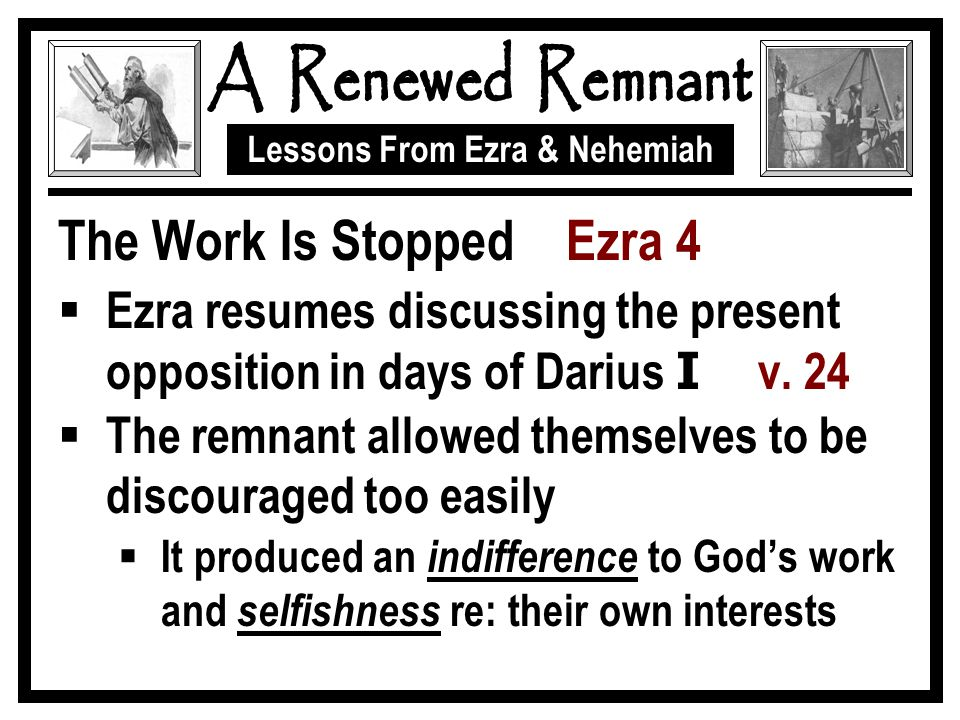 Lessons From Ezra & Nehemiah The Work Is Stopped Ezra 4  Ezra resumes discussing the present opposition in days of Darius I v.