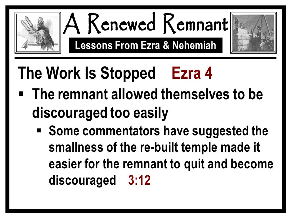 Lessons From Ezra & Nehemiah The Work Is Stopped Ezra 4  The remnant allowed themselves to be discouraged too easily  Some commentators have suggested the smallness of the re-built temple made it easier for the remnant to quit and become discouraged 3:12