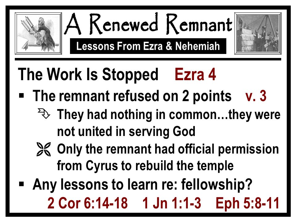 Lessons From Ezra & Nehemiah The Work Is Stopped Ezra 4  The remnant refused on 2 points v.