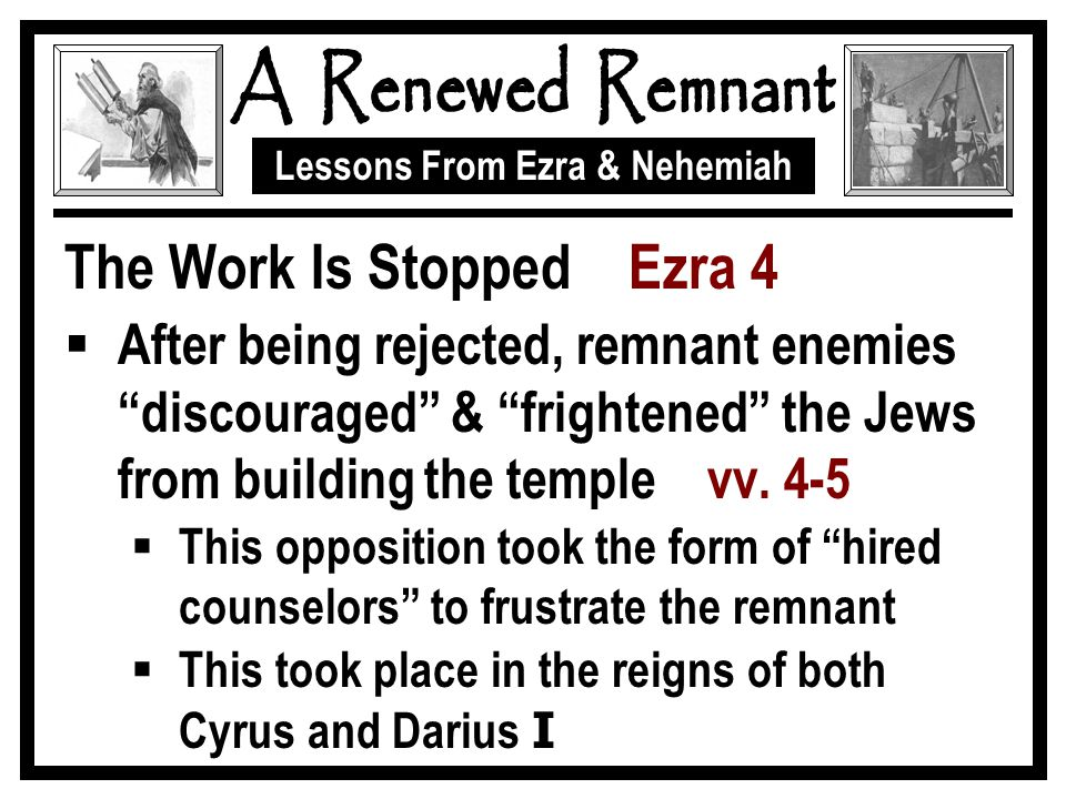 Lessons From Ezra & Nehemiah The Work Is Stopped Ezra 4  After being rejected, remnant enemies discouraged & frightened the Jews from building the temple vv.