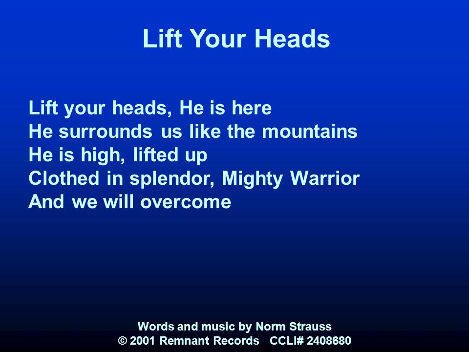 Lift Your Heads Lift your heads, He is here He surrounds us like the mountains He is high, lifted up Clothed in splendor, Mighty Warrior And we will o
