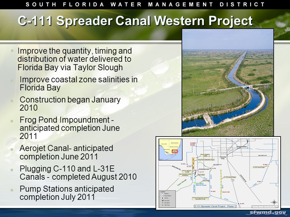 C-111 Spreader Canal Western Project  Improve the quantity, timing and distribution of water delivered to Florida Bay via Taylor Slough Improve coastal zone salinities in Florida Bay Construction began January 2010 Frog Pond Impoundment - anticipated completion June 2011 Aerojet Canal- anticipated completion June 2011 Plugging C-110 and L-31E Canals - completed August 2010 Pump Stations anticipated completion July 2011
