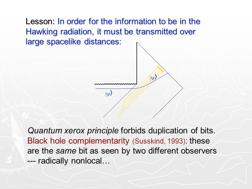  Lesson: In order for the information to be in the Hawking radiation, it must be transmitted over large spacelike distances: Quantum xerox principle forbids duplication of bits.
