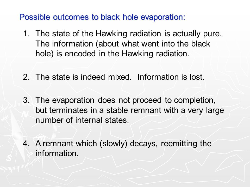 Possible outcomes to black hole evaporation: 1.The state of the Hawking radiation is actually pure. The information (about what went into the black ho