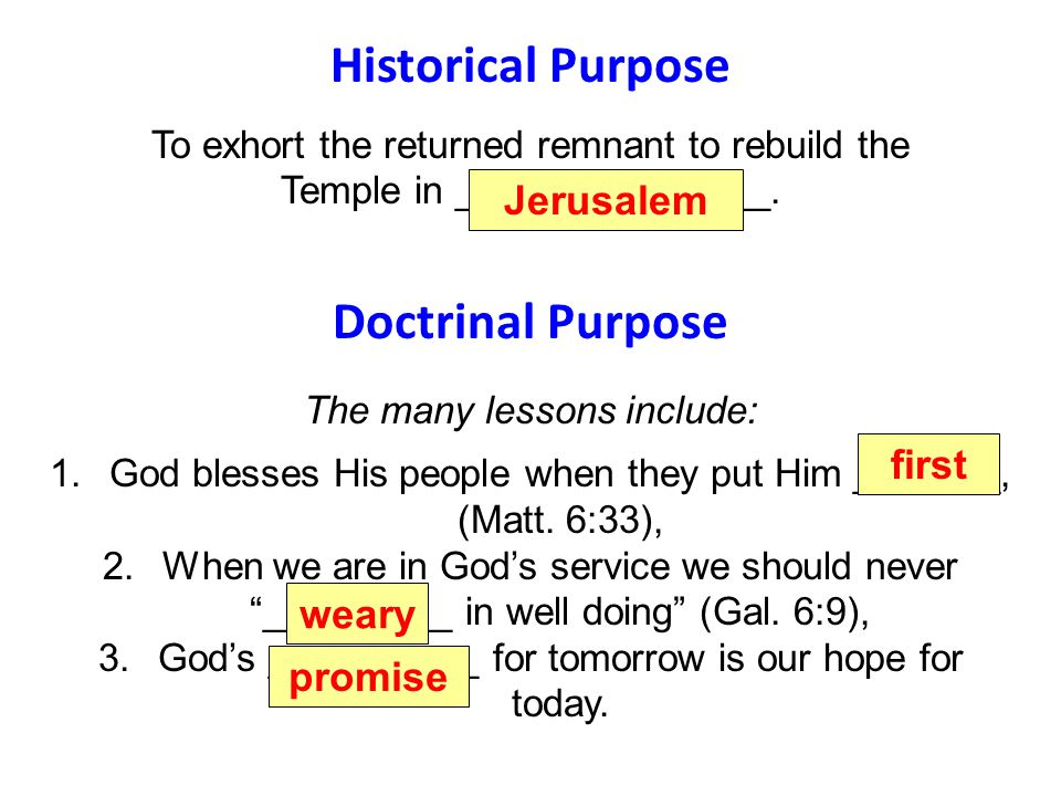 Historical Purpose To exhort the returned remnant to rebuild the Temple in _______________. Doctrinal Purpose The many lessons include: 1.God blesses