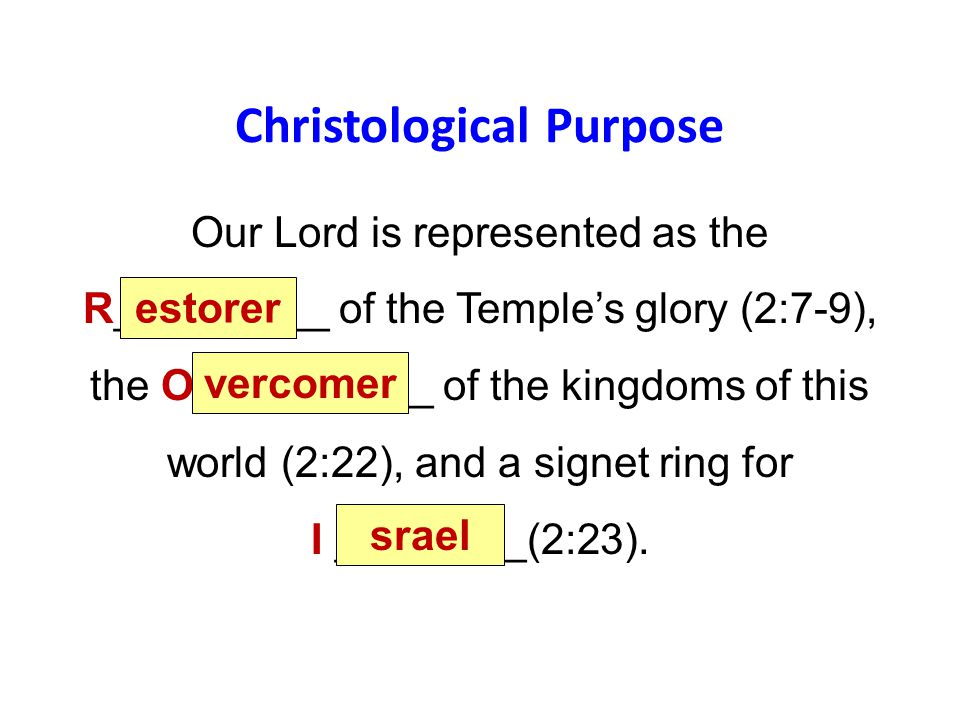 Christological Purpose Our Lord is represented as the R_________ of the Temple's glory (2:7-9), the O__________ of the kingdoms of this world (2:22), and a signet ring for I ________(2:23).