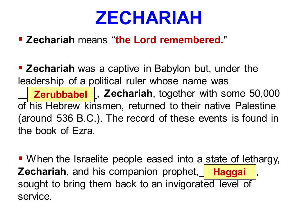 ZECHARIAH  Zechariah means the Lord remembered.  Zechariah was a captive in Babylon but, under the leadership of a political ruler whose name was ______________, Zechariah, together with some 50,000 of his Hebrew kinsmen, returned to their native Palestine (around 536 B.C.).