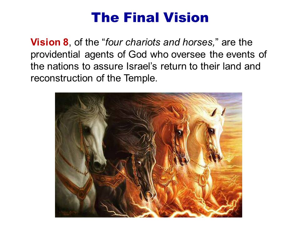 The Final Vision Vision 8, of the four chariots and horses, are the providential agents of God who oversee the events of the nations to assure Israel's return to their land and reconstruction of the Temple.