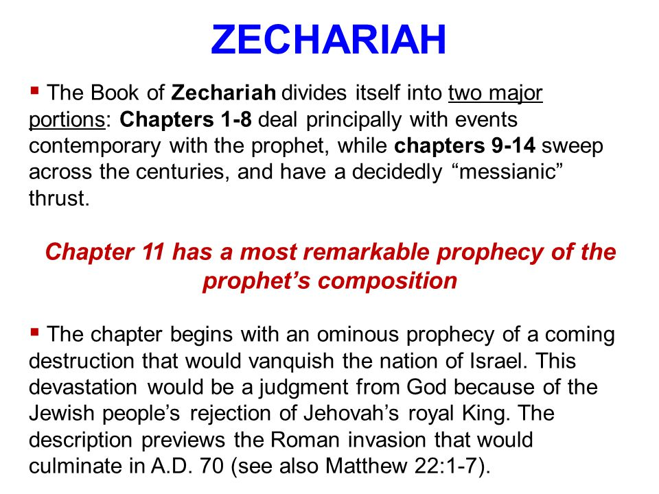 ZECHARIAH  The Book of Zechariah divides itself into two major portions: Chapters 1-8 deal principally with events contemporary with the prophet, while chapters 9-14 sweep across the centuries, and have a decidedly messianic thrust.