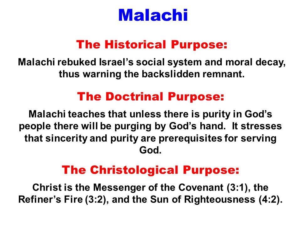 Malachi The Historical Purpose: Malachi rebuked Israel's social system and moral decay, thus warning the backslidden remnant. The Doctrinal Purpose: M
